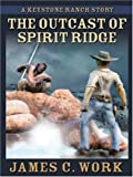 The Outcast of Spirit Ridge, James C. Work, 1594143986