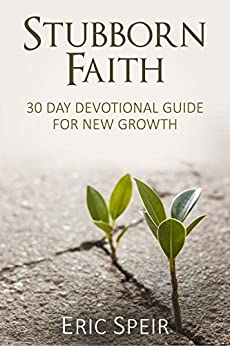 Stubborn Faith: 30-Day Devotional Guide For New Growth by [Speir, Eric]