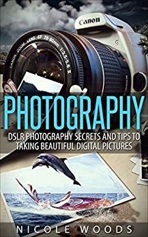 Photography: DSLR Photography Secrets and Tips to Taking Beautiful Digital Pictures (Photography, DSLR, cameras, digital photography, digital pictures, portrait photography, landscape photography) by [Woods, Nicole]