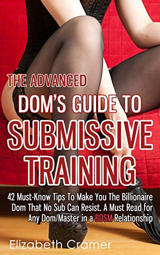 The Advanced Dom's Guide To Submissive Training: 42 Must-Know Tips To Make You The Billionaire DOM That No Sub Can Resist. A Must Read For Any Dom/Master ... Guide to BDSM Book 4) por Elizabeth Cramer
