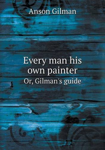 Read Online Every man his own painter Or, Gilman's guide pdf epub
