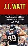 J.J. Watt: The Inspirational Story of Football Superstar J.J. Watt (J.J. Watt Unauthorized Biography, Houston Texans, University of Wisconsin, NFL Books)