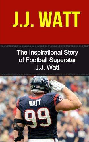 J.J. Watt: The Inspirational Story of Football Superstar J.J. Watt (J.J. Watt Unauthorized Biography, Houston Texans, University of Wisconsin, NFL Books) pdf epub