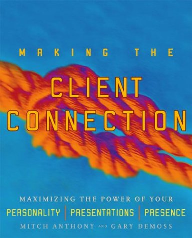 Making the Client Connection: Maximizing the Power of Your Personality, Presentations, and Presence