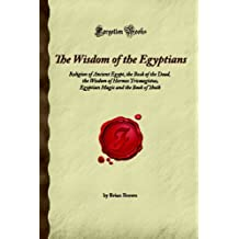 The Wisdom of the Egyptians: Religion of Ancient Egypt, the Book of the Dead, the Wisdom of Hermes Trismegistus, Egyptian Magic and the Book of Thoth (Forgotten Books)