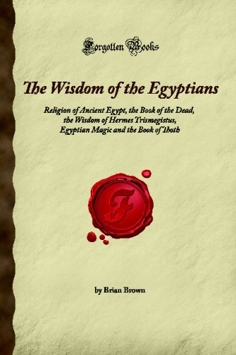The Wisdom of the Egyptians: Religion of Ancient Egypt, the Book of the Dead, the Wisdom of Hermes Trismegistus, Egyptian Magic and the Book of Thoth (Forgotten Books) ebook