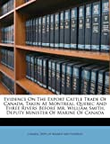 Evidence on the Export Cattle Trade of Canada, Taken at Montreal, Quebec and Three Rivers Before Mr William Smith, Deputy Minister of Marine of Canad, , 1173600353