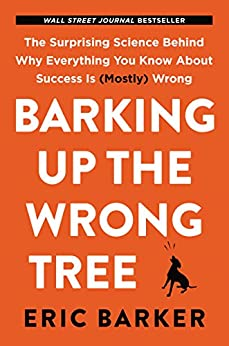 Barking Up the Wrong Tree: The Surprising Science Behind Why Everything You Know About Success Is (Mostly) Wrong by [Barker, Eric]
