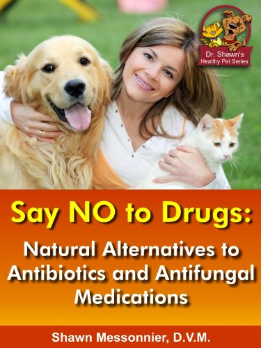 Say NO To Drugs: Natural Alternatives to Antibiotics and Antifungals: (Dr. Shawn The Natural Vet Healthy Pet Series Book - Vet Drug