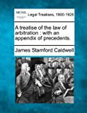 A treatise of the law of arbitration : with an appendix of Precedents, James Stamford Caldwell, 1240097174