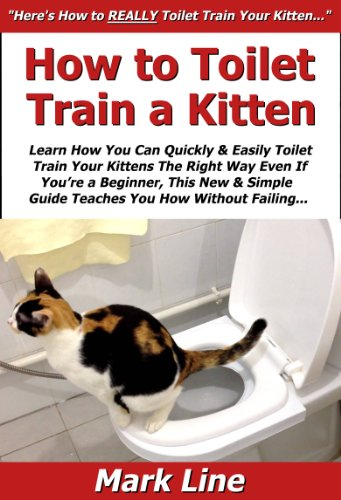 How to Toilet Train a Kitten: Learn How You Can Quickly & Easily Toilet Train Your Kittens The Right Way Even If You're a Beginner, This New & Simple to Follow Guide Teaches You How Without Failing