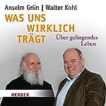 Was uns wirklich trägt: Über gelingendes Leben | Walter Kohl,Anselm Grün