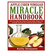 Apple Cider Vinegar Miracle Handbook: The Ultimate Health Guide to Silky Hair, Weight Loss, and Glowing Skin!  How to Use Apple Cider Vinegar to Prevent Candida, Allergies, Acne, Acid Reflux, Heart Burn and Arthritis Plus find more Benefits.