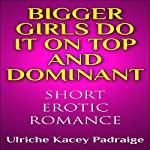 Bigger Girls Do It on Top and Dominant: Short Erotic Romance | Ulriche Kacey Padraige