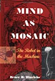 Mind as Mosaic : The Robot in the Machine, Hinrichs, Bruce H., 0966011198