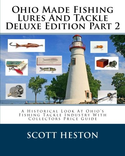 Ohio Made Fishing Lures And Tackle Deluxe Edition Part 2: A Historical Look At Ohio's Fishing Tackle Industry With Collectors Price Guide (Volume 2)