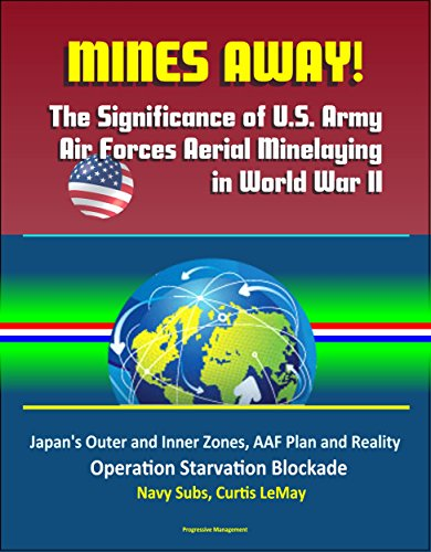 Mines Away! The Significance of U.S. Army Air Forces Aerial Minelaying in World War II - Japan's Outer and Inner Zones, AAF Plan and Reality, Operation ... Navy Subs, Curtis LeMay (English Edition) por [Government,U.S., Military,U.S., Defense (DoD),Department of, Air Force (USAF),U.S.]