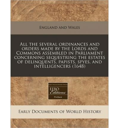 Download All the Several Ordinances and Orders Made by the Lords and Commons Assembled in Parliament Concerning Sequestring the Estates of Delinquents, Papists, Spyes, and Intelligencers (1648) (Paperback) - Common pdf