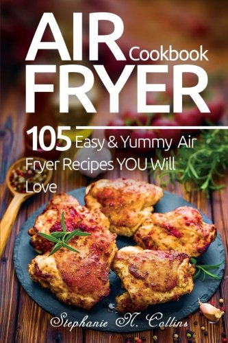Air Fryer Cookbook: 105 Easy and Yummy Air Fryer Recipes You Will Love by Stephanie N. Collins