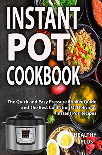 Instant Pot Cookbook: The Quick and Easy Pressure Cooker Guide and The Best Collection Of Delicious Instant Pot Recipes(slow cooker cookbook, crock pot recipes,Electric Pressure Co