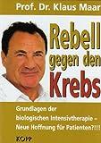 Rebell gegen den Krebs: Biologische Intensivtherapie - Neue Hoffnung für Patienten? by Klaus Maar (2008-08-06)