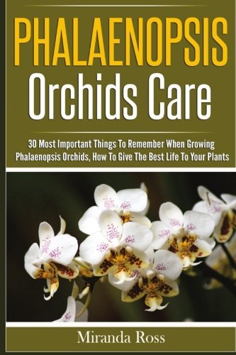 Phalaenopsis Orchids Care: 30 Most Important Things To Remember When Growing Phalaenopsis Orchids, How To Give The Best Life To Your Plants (Volume 2)