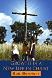 Growth in a New Life in Christ, Bob Bennett, 1425996051