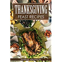 Thanksgiving Feast Recipes: The Ultimate Thanksgiving Cookbook / 150+ Delicious Family Holiday Recipes (2018 Edition)