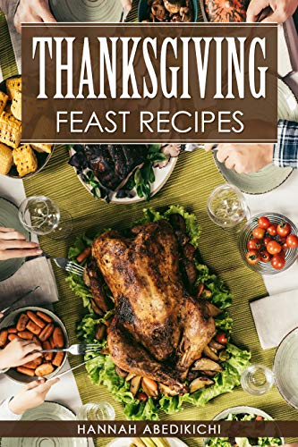 Thanksgiving Feast Recipes: The Ultimate Thanksgiving Cookbook / 150+ Delicious Family Holiday Recipes (2018 Edition) ()