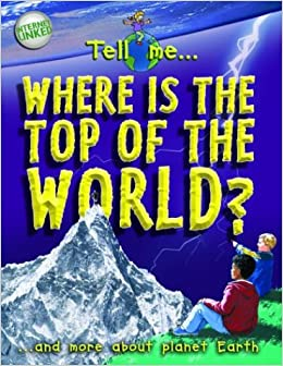 Tell Me Where Is the Top of the World?: And More about Planet Earth (Tell Me¹ Series)