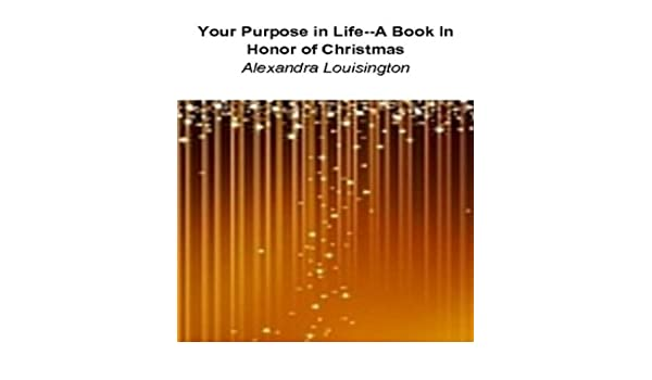 Your Purpose In Life--A Book In Honor of Christmas