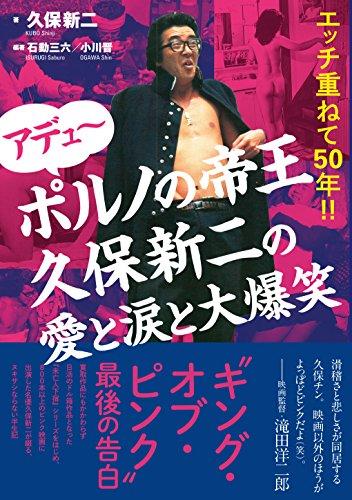 アデュ〜 ポルノの帝王久保新二の愛と涙と大爆笑: エッチ重ねて50年!!