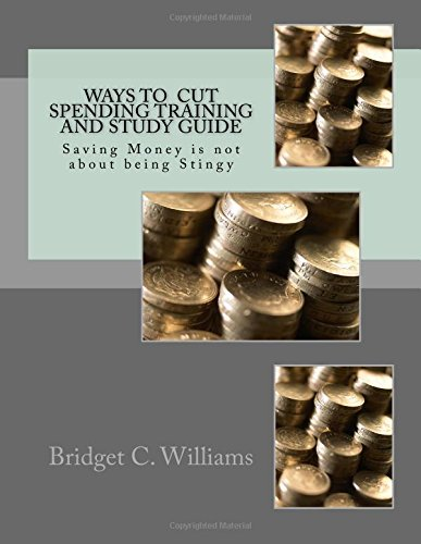 Download Way To Cut Spending Training and Study Guide: Saving Money is not about being Stingy (Adjusting Your Life Style by Bridget C. Williams) (Volume 3) pdf epub