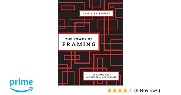The Power of Framing: Creating the Language of Leadership ...