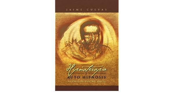 Hipnoterapia y Auto Hipnosis: La Ciencia del Control Mental.: Amazon.es: Jaime Cuevas: Libros