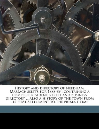 Download History and directory of Needham, Massachusetts for 1888-89: containing a complete resident, street and business directory ... also a history of the town from its first settlement to the present time pdf