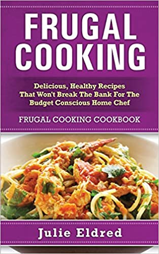 Frugal cooking delicious healthy recipes that wont break the bank frugal cooking delicious healthy recipes that wont break the bank for the budget conscious home chef frugal cooking cookbook julie eldred forumfinder Gallery