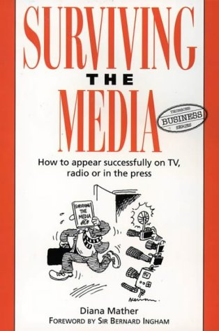 Surviving the Media: How to Appear Successfully on TV, Radio or in the Press (Thorsons Business)