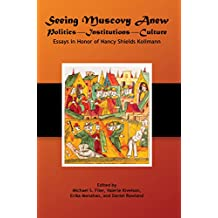Seeing Muscovy Anew: Politics, Institutions, Culture, Essays in Honor of Nancy Shields Kollmann