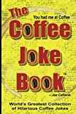 The COFFEE JOKE BOOK: World s Greatest Collection of Coffee Jokes