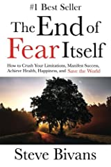 The End of Fear Itself: How to Crush Your Limitations, Manifest Success, Achieve Health, Happiness, & Save the World Paperback