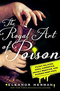 Book Cover: The Royal Art of Poison: Filthy Palaces, Fatal Cosmetics, Deadly Medicine, and Murder Most Foul