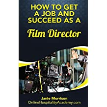 The Fastest, Easiest, and Most Entertaining Way to  Get a Job and Succeed as a Film Director: Tips & Strategies To Find The Job You Desire  (How To Get ... ( How To Get A Job In 30 Days Or Less)