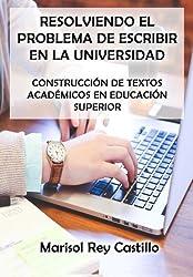Resolviendo el Problema de Escribir en la Universidad: Construcci??n de Textos Acad??micos en Educaci??n Superior: Segunda Edici??n (Spanish Edition) by Marisol Rey Castillo (2013-05-27)