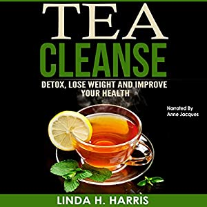 Tea Cleanse: Detox, Lose Weight and Improve Your Health Audiobook