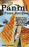 Amazing Panini Press Recipes: 51 Quick & Easy, Delicious Panini Sandwich Recipes for the Busy Person Using a Panini Press Grill
