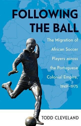 Following the Ball: The Migration of African Soccer Players across the Portuguese Colonial Empire, 1949–1975 (Ohio RIS Global Series)