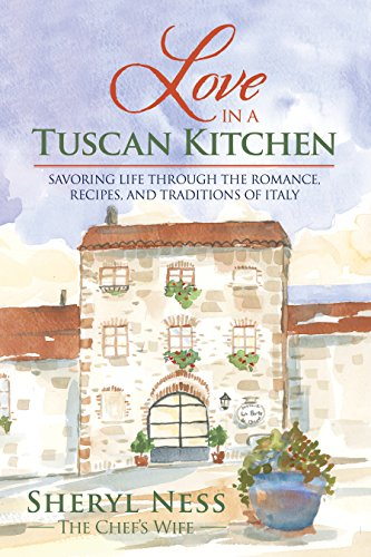 Love in a Tuscan Kitchen: Savoring Life through the Romance, Recipes, and Traditions of Italy by Sheryl Ness