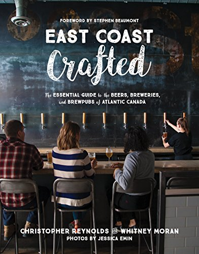 East Coast Crafted: The Essential Guide to the Beers, Breweries, and Brewpubs of Atlantic Canada by Christopher Reynolds, Whitney Moran