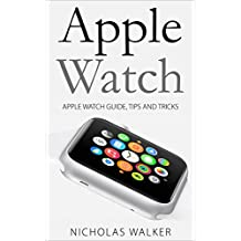 Apple Watch: Apple Watch Guide, Tips and Tricks (Apple Geek Book 1)